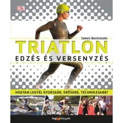 James Beckinsale: Triatlon - Edzés és versenyzés - Hogyan legyél gyorsabb, erősebb, technikásabb?