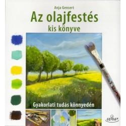 Anja Gensert: Az olajfestés kiskönyve - Gyakorlati tudás könnyedén