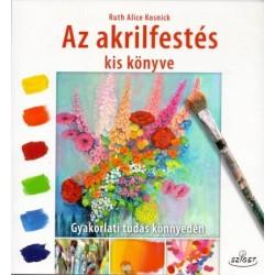 Ruth Alice Kosnick: Az akrilfestés kiskönyve - Gyakorlati tudás könnyedén